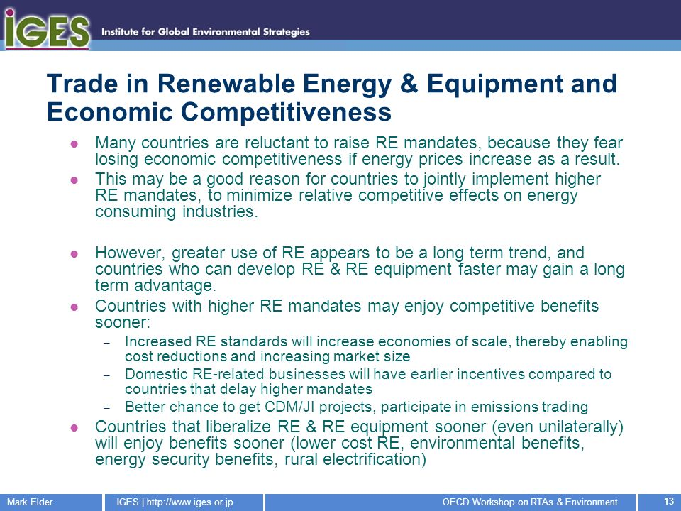 Mark ElderIGES | http://www.iges.or.jpOECD Workshop on RTAs & Environment 13 Trade in Renewable Energy & Equipment and Economic Competitiveness Many countries are reluctant to raise RE mandates, because they fear losing economic competitiveness if energy prices increase as a result.