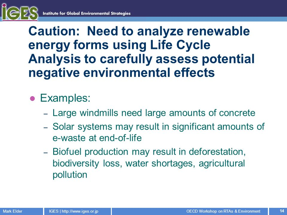 Mark ElderIGES | http://www.iges.or.jpOECD Workshop on RTAs & Environment 14 Caution: Need to analyze renewable energy forms using Life Cycle Analysis to carefully assess potential negative environmental effects Examples: – Large windmills need large amounts of concrete – Solar systems may result in significant amounts of e-waste at end-of-life – Biofuel production may result in deforestation, biodiversity loss, water shortages, agricultural pollution