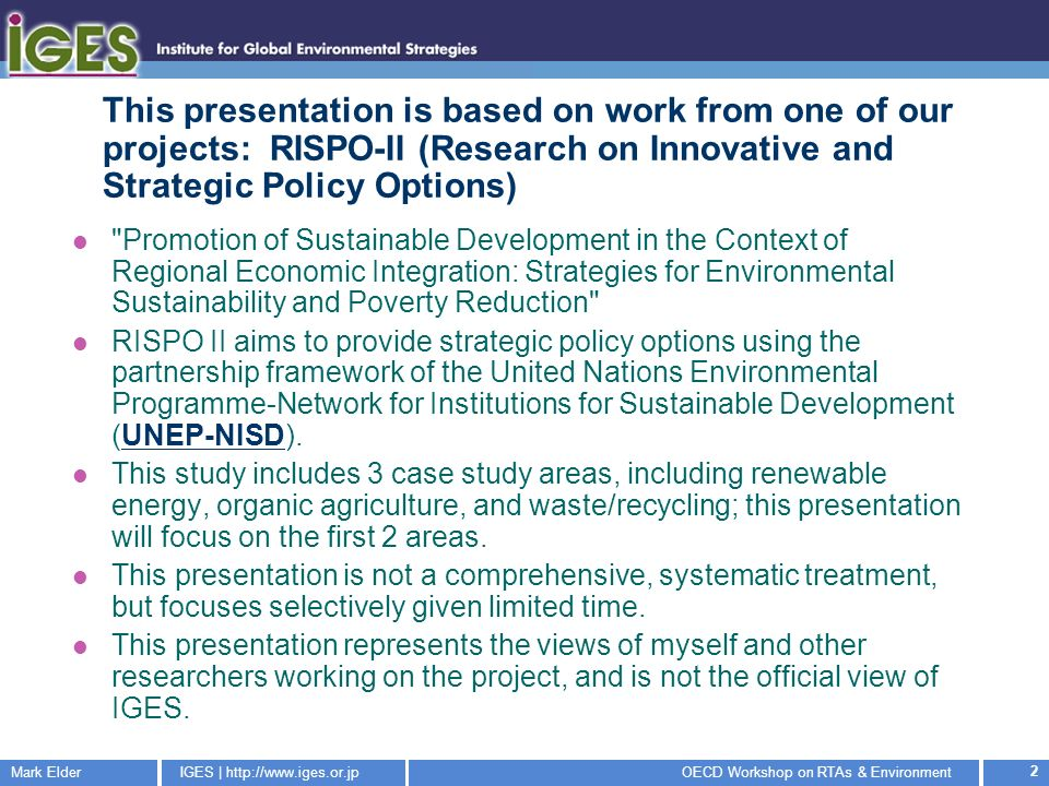 Mark ElderIGES |   Workshop on RTAs & Environment 2 This presentation is based on work from one of our projects: RISPO-II (Research on Innovative and Strategic Policy Options) Promotion of Sustainable Development in the Context of Regional Economic Integration: Strategies for Environmental Sustainability and Poverty Reduction RISPO II aims to provide strategic policy options using the partnership framework of the United Nations Environmental Programme-Network for Institutions for Sustainable Development (UNEP-NISD).UNEP-NISD This study includes 3 case study areas, including renewable energy, organic agriculture, and waste/recycling; this presentation will focus on the first 2 areas.