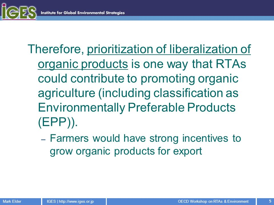 Mark ElderIGES |   Workshop on RTAs & Environment 5 Therefore, prioritization of liberalization of organic products is one way that RTAs could contribute to promoting organic agriculture (including classification as Environmentally Preferable Products (EPP)).