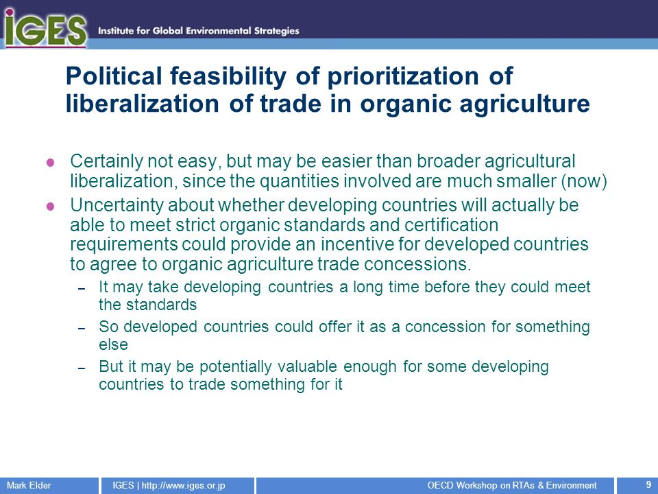 Mark ElderIGES |   Workshop on RTAs & Environment 9 Political feasibility of prioritization of liberalization of trade in organic agriculture Certainly not easy, but may be easier than broader agricultural liberalization, since the quantities involved are much smaller (now) Uncertainty about whether developing countries will actually be able to meet strict organic standards and certification requirements could provide an incentive for developed countries to agree to organic agriculture trade concessions.