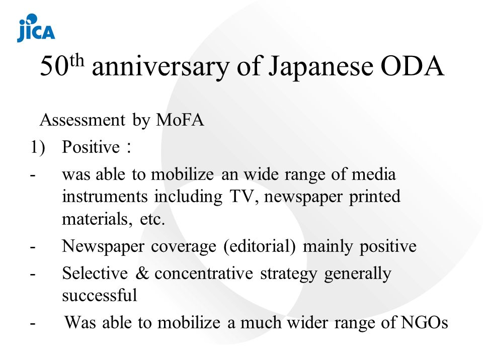 50 th anniversary of Japanese ODA Assessment by MoFA 1)Positive -was able to mobilize an wide range of media instruments including TV, newspaper printed materials, etc.
