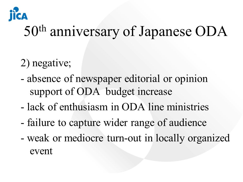 50 th anniversary of Japanese ODA 2) negative; - absence of newspaper editorial or opinion support of ODA budget increase - lack of enthusiasm in ODA line ministries - failure to capture wider range of audience - weak or mediocre turn-out in locally organized event