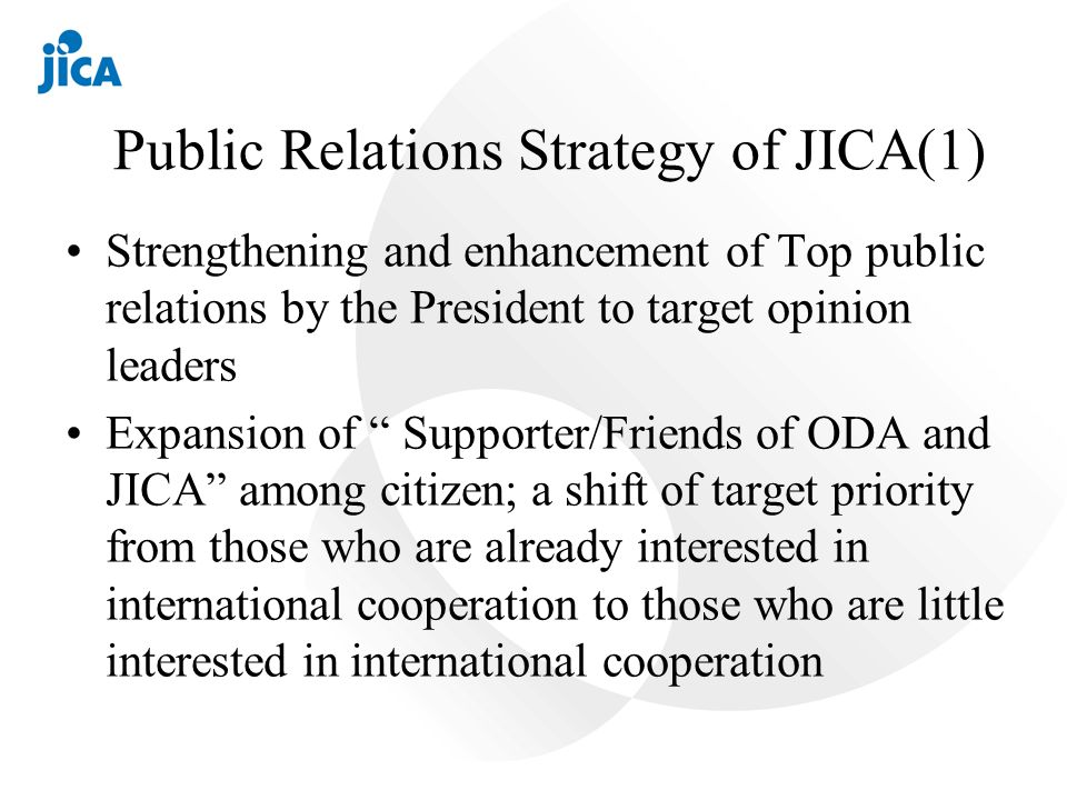 Public Relations Strategy of JICA(1) Strengthening and enhancement of Top public relations by the President to target opinion leaders Expansion of Supporter/Friends of ODA and JICA among citizen; a shift of target priority from those who are already interested in international cooperation to those who are little interested in international cooperation