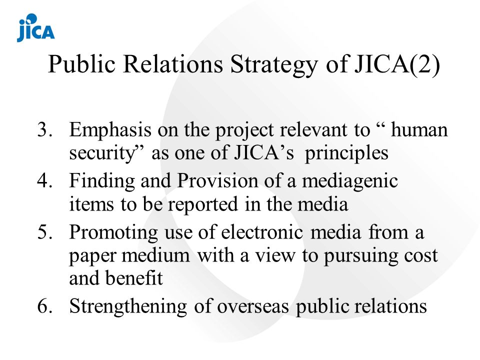 Public Relations Strategy of JICA(2) 3.Emphasis on the project relevant to human security as one of JICAs principles 4.Finding and Provision of a mediagenic items to be reported in the media 5.Promoting use of electronic media from a paper medium with a view to pursuing cost and benefit 6.Strengthening of overseas public relations