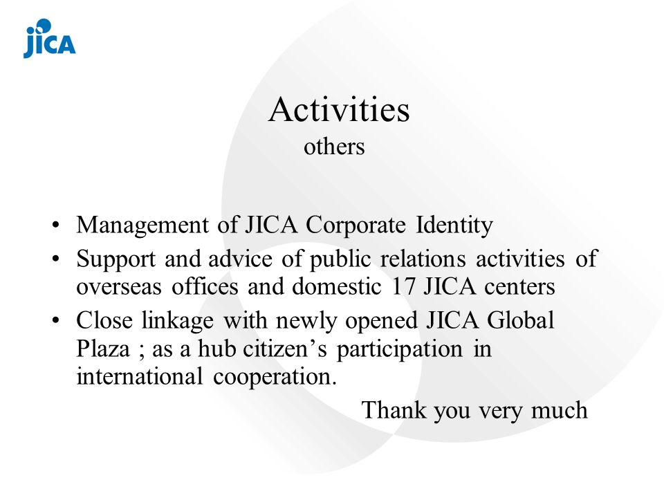 Activities others Management of JICA Corporate Identity Support and advice of public relations activities of overseas offices and domestic 17 JICA centers Close linkage with newly opened JICA Global Plaza ; as a hub citizens participation in international cooperation.