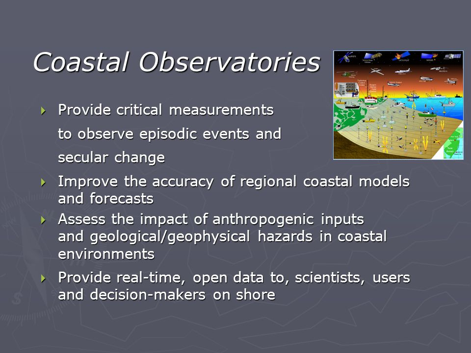 Coastal Observatories Provide critical measurements Provide critical measurements to observe episodic events and secular change Improve the accuracy of regional coastal models and forecasts Improve the accuracy of regional coastal models and forecasts Assess the impact of anthropogenic inputs and geological/geophysical hazards in coastal environments Assess the impact of anthropogenic inputs and geological/geophysical hazards in coastal environments Provide real-time, open data to, scientists, users and decision-makers on shore Provide real-time, open data to, scientists, users and decision-makers on shore