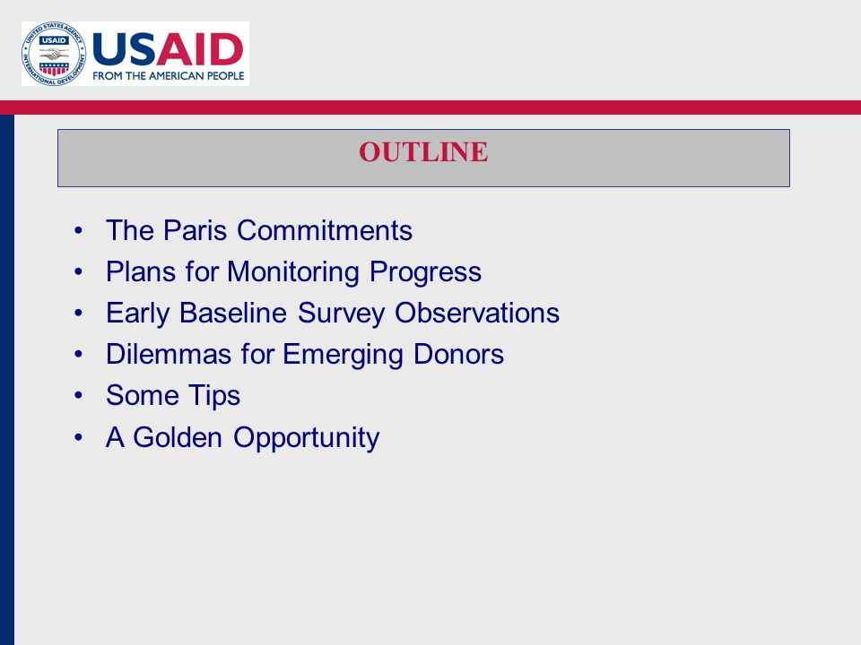 OUTLINE The Paris Commitments Plans for Monitoring Progress Early Baseline Survey Observations Dilemmas for Emerging Donors Some Tips A Golden Opportunity