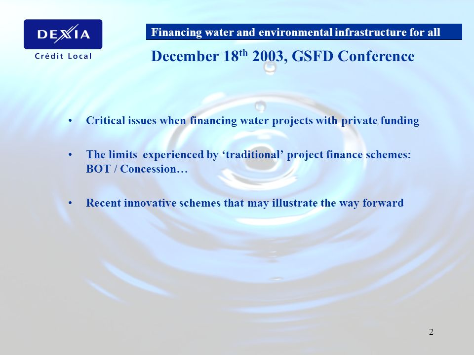 Financing water and environmental infrastructure for all 2 Critical issues when financing water projects with private funding The limits experienced by traditional project finance schemes: BOT / Concession… Recent innovative schemes that may illustrate the way forward December 18 th 2003, GSFD Conference