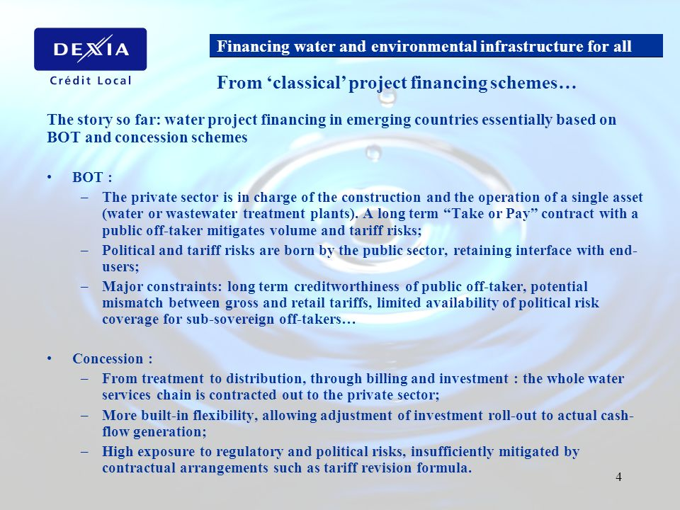 Financing water and environmental infrastructure for all 4 The story so far: water project financing in emerging countries essentially based on BOT and concession schemes BOT : –The private sector is in charge of the construction and the operation of a single asset (water or wastewater treatment plants).