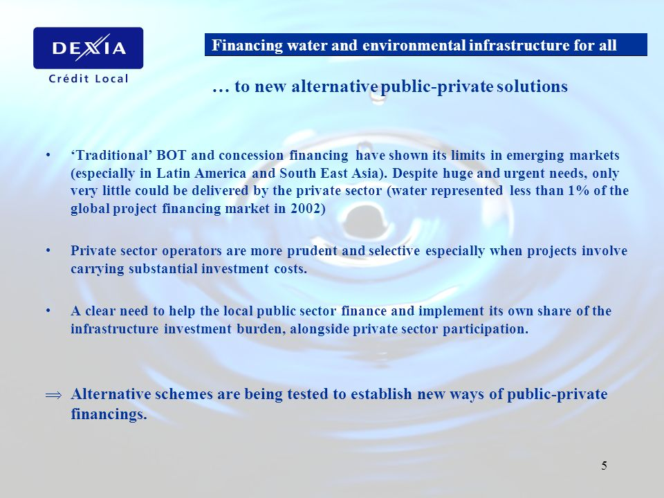 Financing water and environmental infrastructure for all 5 Traditional BOT and concession financing have shown its limits in emerging markets (especia