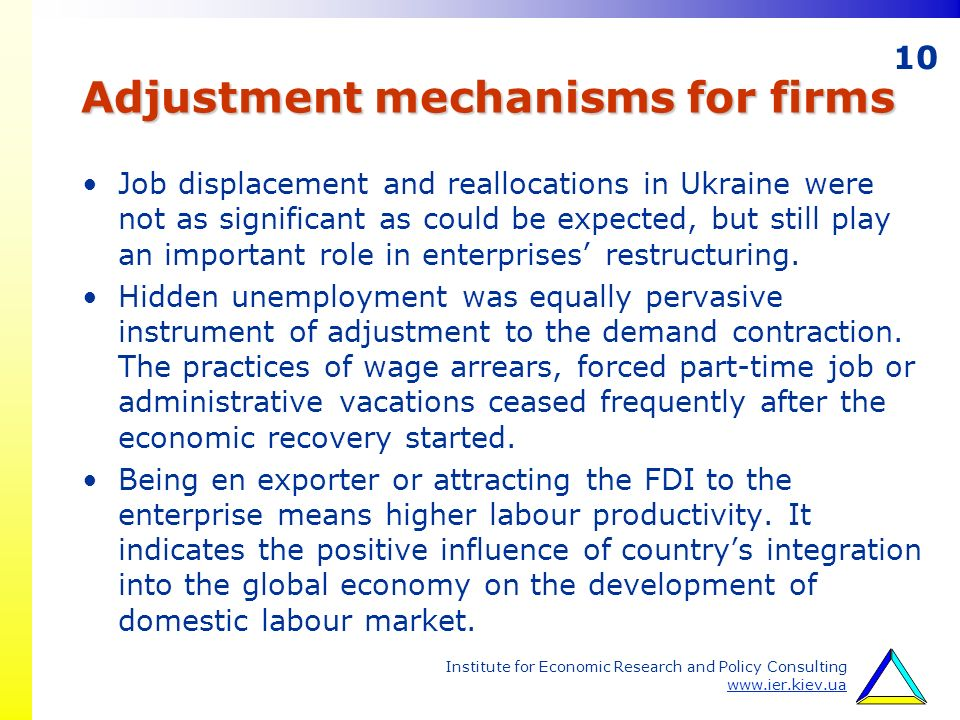 10 Institute for Economic Research and Policy Consulting www.ier.kiev.ua Adjustment mechanisms for firms Job displacement and reallocations in Ukraine were not as significant as could be expected, but still play an important role in enterprises restructuring.