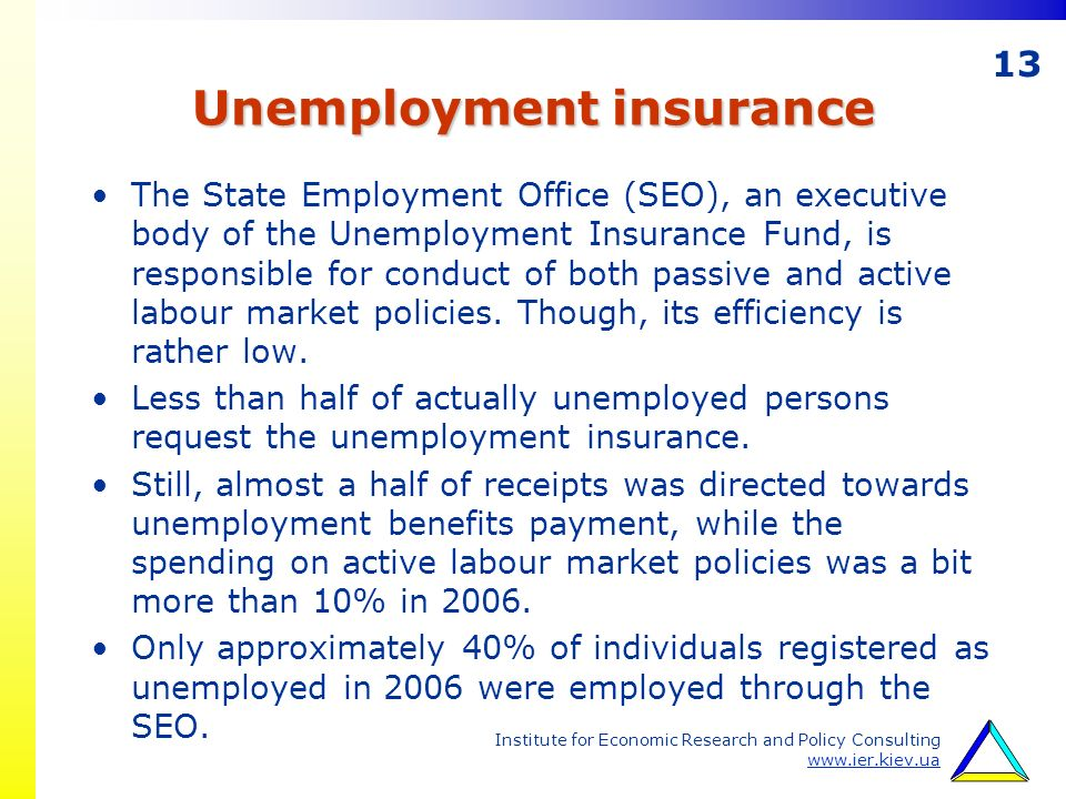 13 Institute for Economic Research and Policy Consulting www.ier.kiev.ua Unemployment insurance The State Employment Office (SEO), an executive body of the Unemployment Insurance Fund, is responsible for conduct of both passive and active labour market policies.