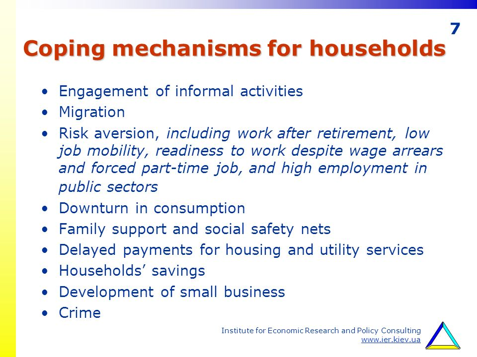 7 Institute for Economic Research and Policy Consulting www.ier.kiev.ua Coping mechanisms for households Engagement of informal activities Migration Risk aversion, including work after retirement, low job mobility, readiness to work despite wage arrears and forced part-time job, and high employment in public sectors Downturn in consumption Family support and social safety nets Delayed payments for housing and utility services Households savings Development of small business Crime