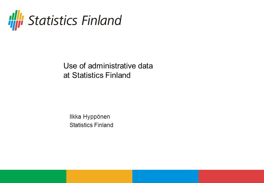 Use of administrative data at Statistics Finland Ilkka Hyppönen Statistics Finland
