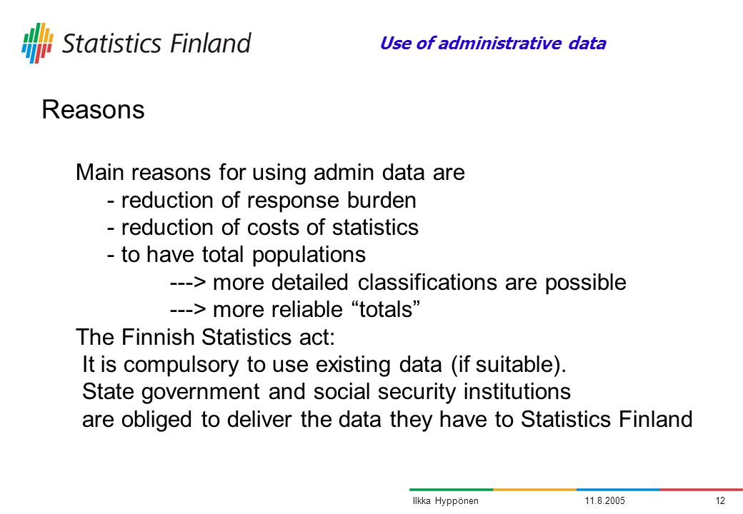11.8.200512Ilkka Hyppönen Main reasons for using admin data are - reduction of response burden - reduction of costs of statistics - to have total populations ---> more detailed classifications are possible ---> more reliable totals The Finnish Statistics act: It is compulsory to use existing data (if suitable).