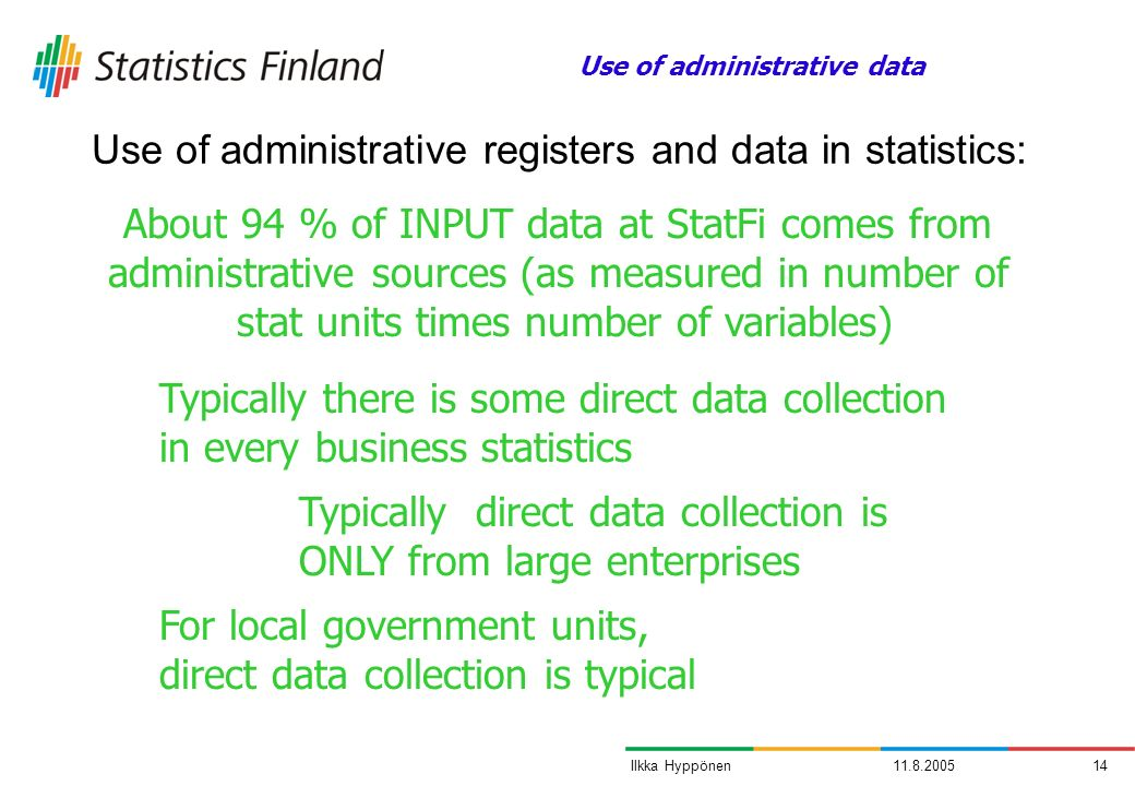 11.8.200514Ilkka Hyppönen Use of administrative registers and data in statistics: About 94 % of INPUT data at StatFi comes from administrative sources (as measured in number of stat units times number of variables) Typically there is some direct data collection in every business statistics Typically direct data collection is ONLY from large enterprises For local government units, direct data collection is typical Use of administrative data
