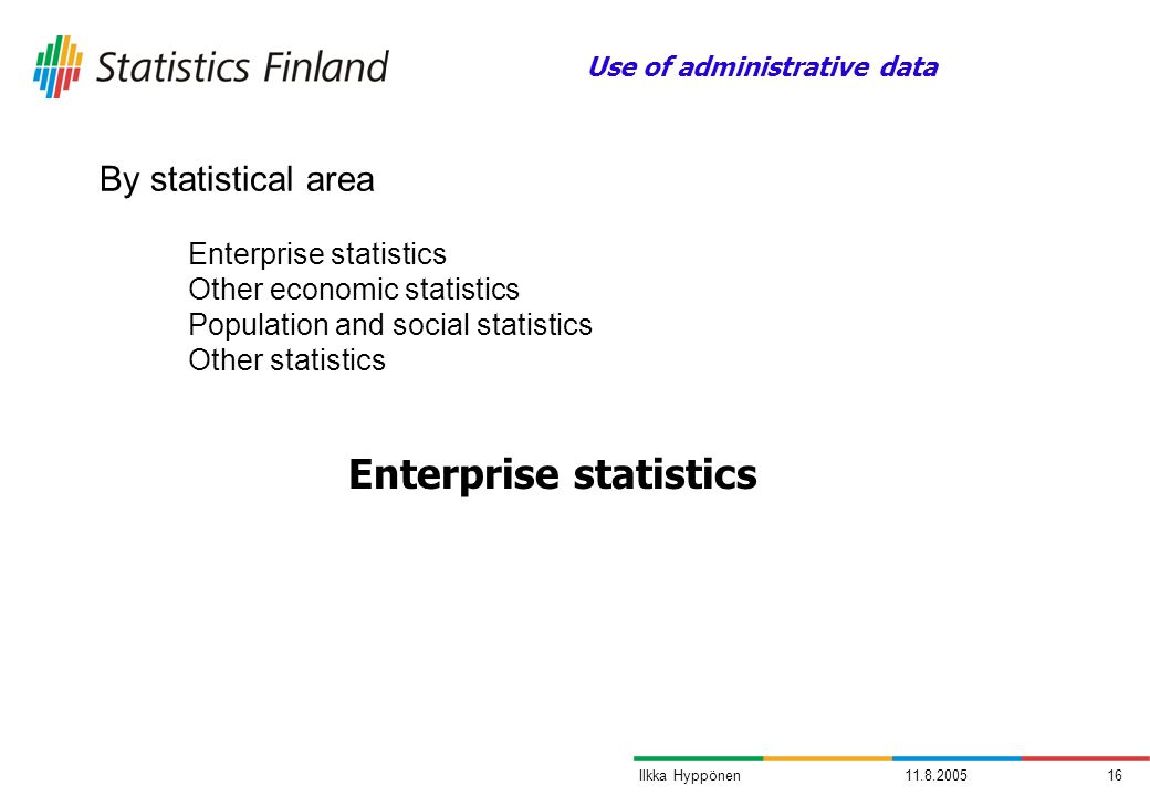 11.8.200516Ilkka Hyppönen By statistical area Enterprise statistics Use of administrative data Enterprise statistics Other economic statistics Population and social statistics Other statistics