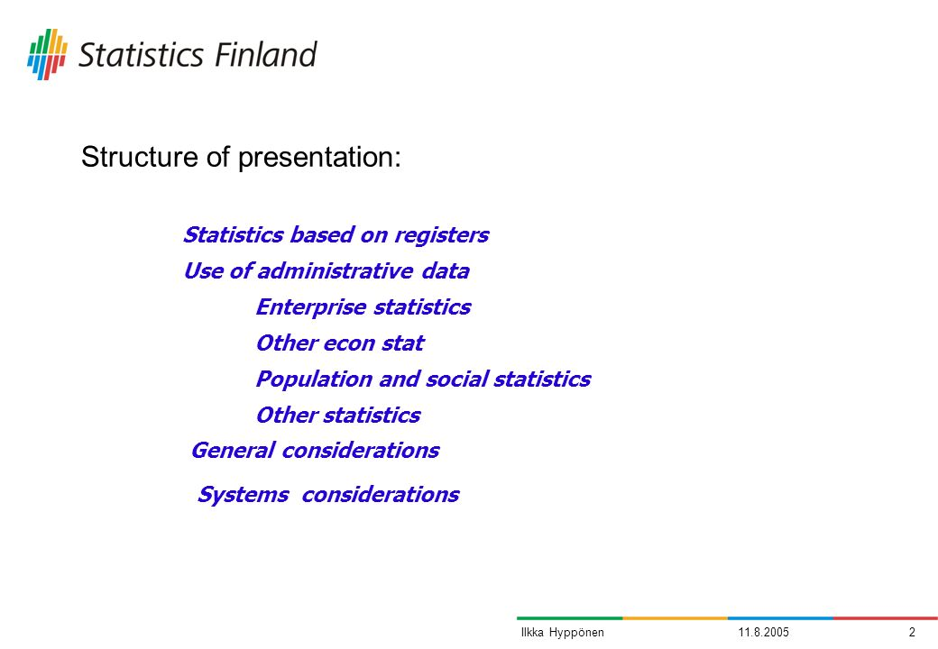 11.8.20052Ilkka Hyppönen Structure of presentation: Statistics based on registers Use of administrative data Enterprise statistics Other econ stat Population and social statistics Other statistics General considerations Systems considerations