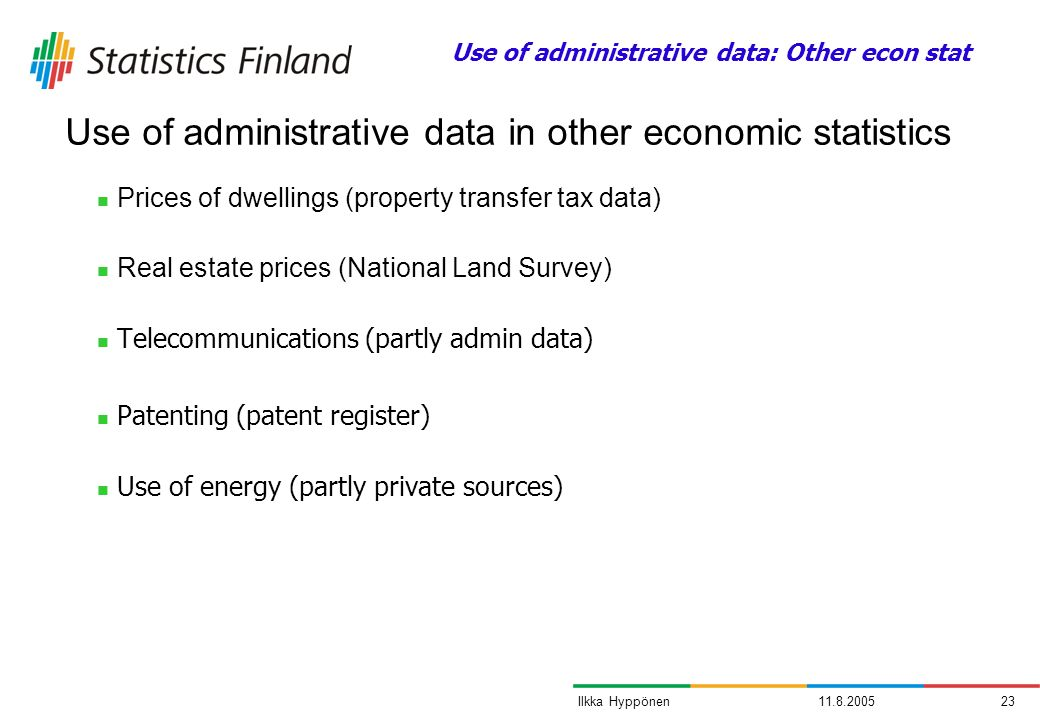 11.8.200523Ilkka Hyppönen Prices of dwellings (property transfer tax data) Real estate prices (National Land Survey) Telecommunications (partly admin data) Patenting (patent register) Use of energy (partly private sources) Use of administrative data in other economic statistics Use of administrative data: Other econ stat
