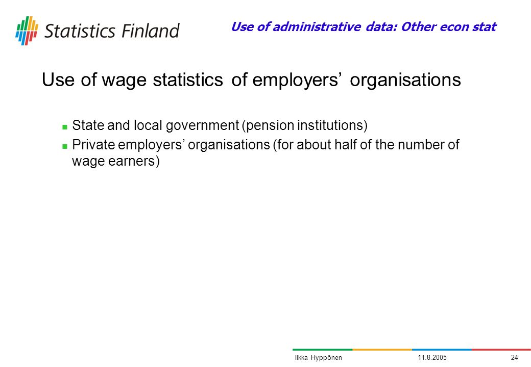 11.8.200524Ilkka Hyppönen State and local government (pension institutions) Private employers organisations (for about half of the number of wage earners) Use of wage statistics of employers organisations Use of administrative data: Other econ stat
