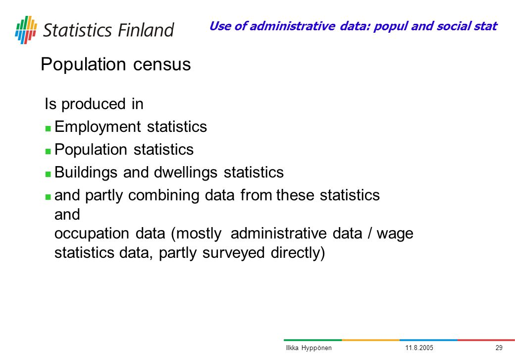 11.8.200529Ilkka Hyppönen Population census Is produced in Employment statistics Population statistics Buildings and dwellings statistics and partly combining data from these statistics and occupation data (mostly administrative data / wage statistics data, partly surveyed directly) Use of administrative data: popul and social stat