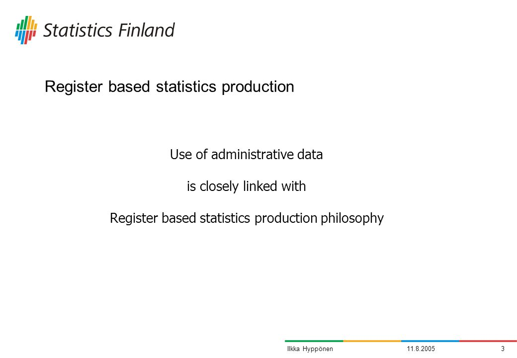 11.8.20053Ilkka Hyppönen Register based statistics production Use of administrative data is closely linked with Register based statistics production p