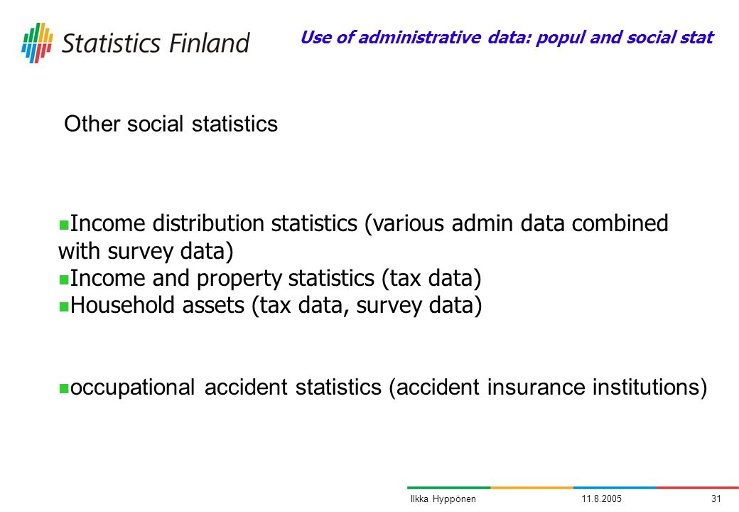 11.8.200531Ilkka Hyppönen Other social statistics Income distribution statistics (various admin data combined with survey data) Income and property statistics (tax data) Household assets (tax data, survey data) occupational accident statistics (accident insurance institutions) Use of administrative data: popul and social stat