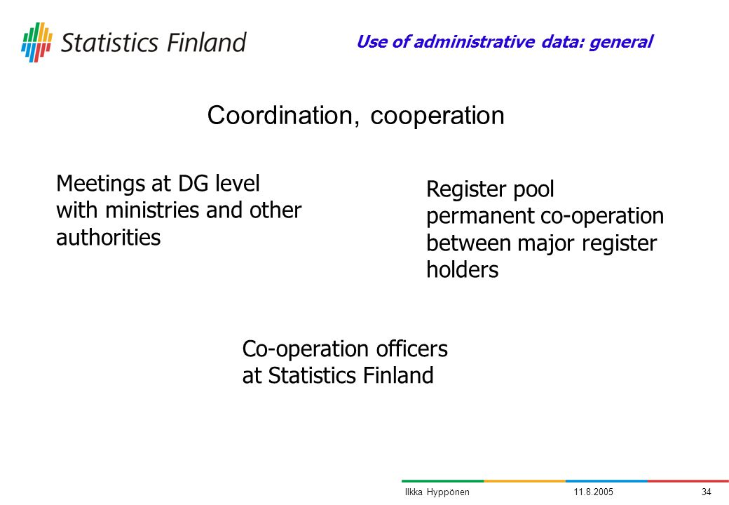11.8.200534Ilkka Hyppönen Coordination, cooperation Use of administrative data: general Meetings at DG level with ministries and other authorities Reg