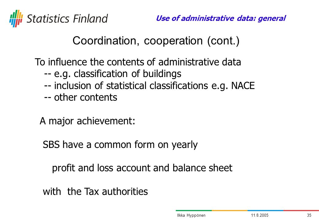 11.8.200535Ilkka Hyppönen Coordination, cooperation (cont.) A major achievement: SBS have a common form on yearly profit and loss account and balance sheet with the Tax authorities To influence the contents of administrative data -- e.g.