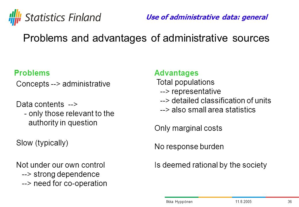 11.8.200536Ilkka Hyppönen Problems Concepts --> administrative Data contents --> - only those relevant to the authority in question Slow (typically) Not under our own control --> strong dependence --> need for co-operation Problems and advantages of administrative sources Advantages Total populations --> representative --> detailed classification of units --> also small area statistics Only marginal costs No response burden Is deemed rational by the society Use of administrative data: general