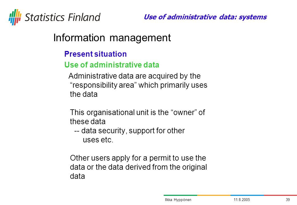 11.8.200539Ilkka Hyppönen Present situation Use of administrative data Administrative data are acquired by the responsibility area which primarily use