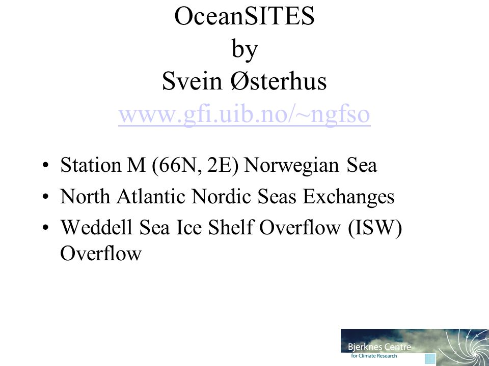 OceanSITES by Svein Østerhus www.gfi.uib.no/~ngfso www.gfi.uib.no/~ngfso Station M (66N, 2E) Norwegian Sea North Atlantic Nordic Seas Exchanges Weddell Sea Ice Shelf Overflow (ISW) Overflow