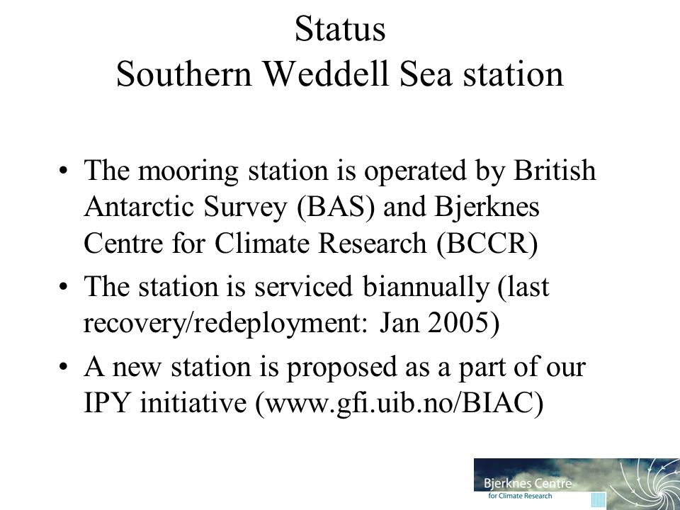 Status Southern Weddell Sea station The mooring station is operated by British Antarctic Survey (BAS) and Bjerknes Centre for Climate Research (BCCR) The station is serviced biannually (last recovery/redeployment: Jan 2005) A new station is proposed as a part of our IPY initiative (www.gfi.uib.no/BIAC)