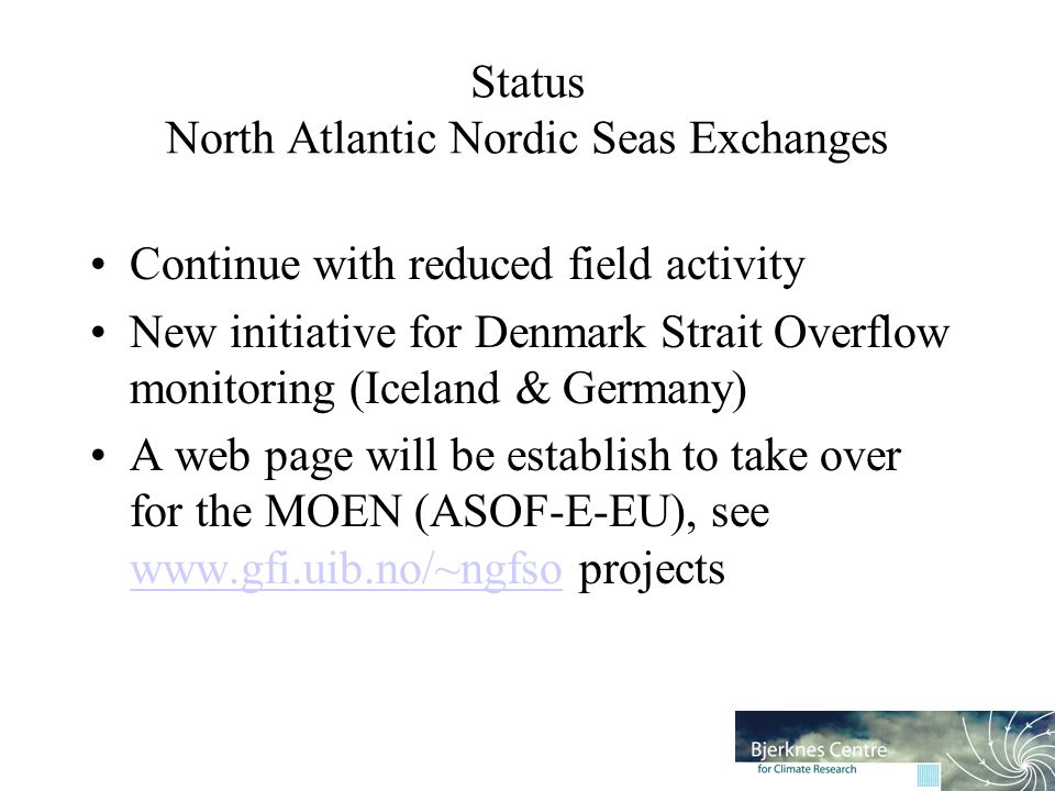 Status North Atlantic Nordic Seas Exchanges Continue with reduced field activity New initiative for Denmark Strait Overflow monitoring (Iceland & Germany) A web page will be establish to take over for the MOEN (ASOF-E-EU), see www.gfi.uib.no/~ngfso projects www.gfi.uib.no/~ngfso