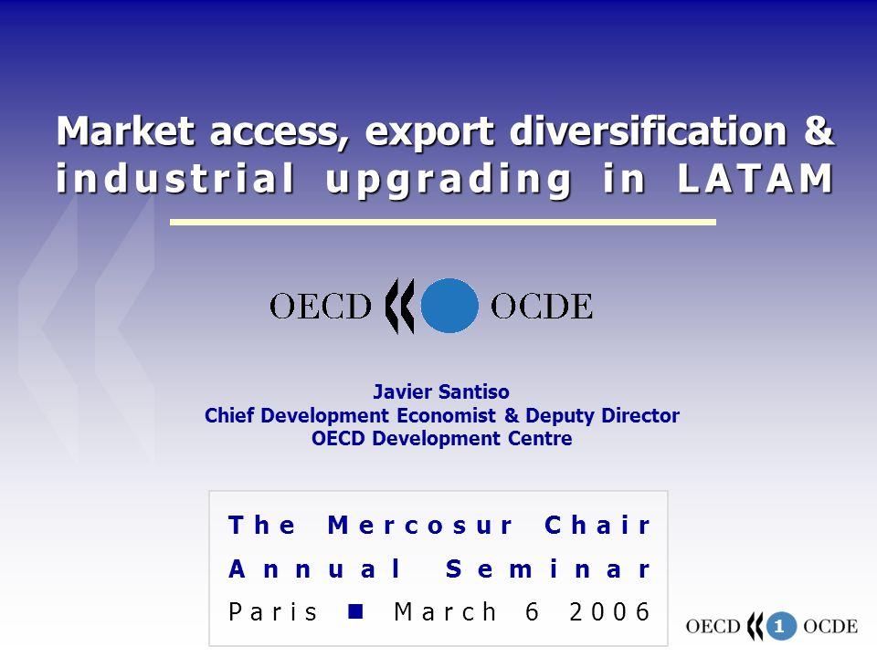 1 Market access, export diversification & industrial upgrading in LATAM The Mercosur Chair Annual Seminar Paris March 6 2006 Javier Santiso Chief Development Economist & Deputy Director OECD Development Centre