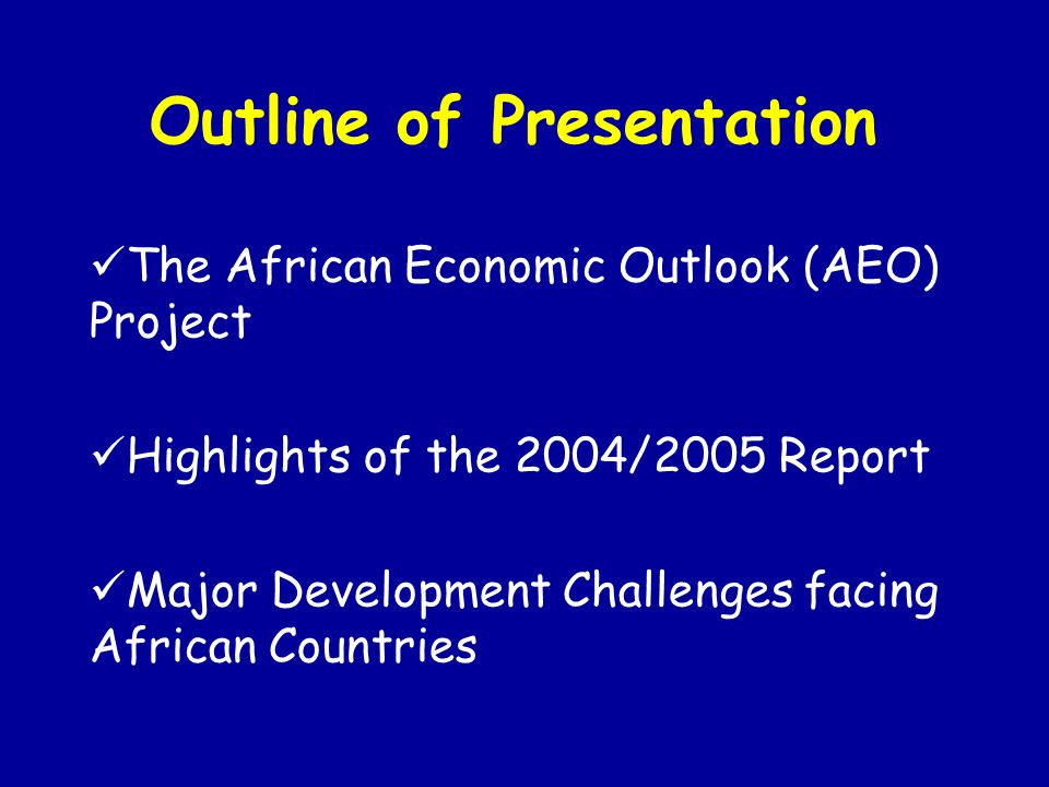 Outline of Presentation The African Economic Outlook (AEO) Project Highlights of the 2004/2005 Report Major Development Challenges facing African Countries