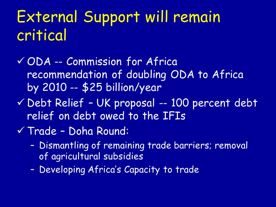 External Support will remain critical ODA -- Commission for Africa recommendation of doubling ODA to Africa by $25 billion/year Debt Relief – UK proposal percent debt relief on debt owed to the IFIs Trade – Doha Round: –Dismantling of remaining trade barriers; removal of agricultural subsidies –Developing Africas Capacity to trade