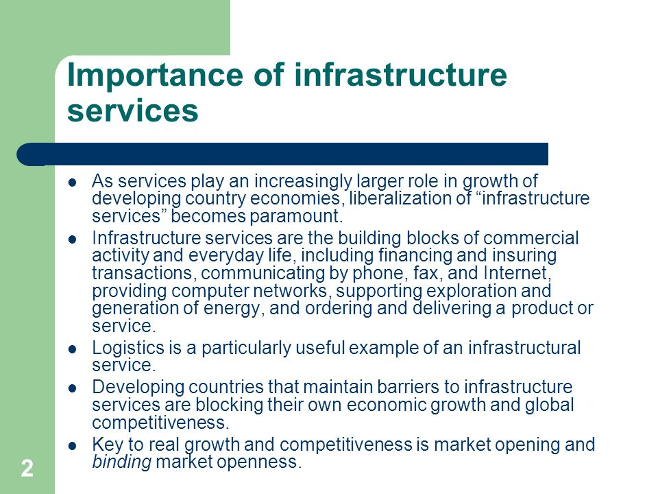 2 Importance of infrastructure services As services play an increasingly larger role in growth of developing country economies, liberalization of infr