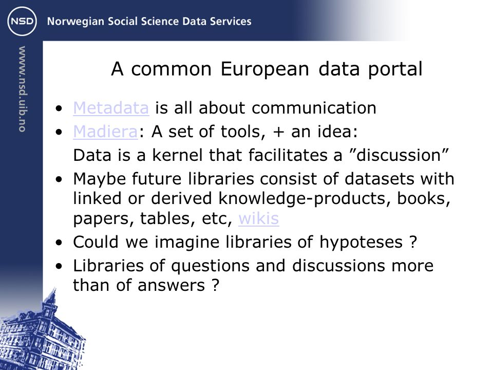 A common European data portal Metadata is all about communicationMetadata Madiera: A set of tools, + an idea:Madiera Data is a kernel that facilitates a discussion Maybe future libraries consist of datasets with linked or derived knowledge-products, books, papers, tables, etc, wikiswikis Could we imagine libraries of hypoteses .