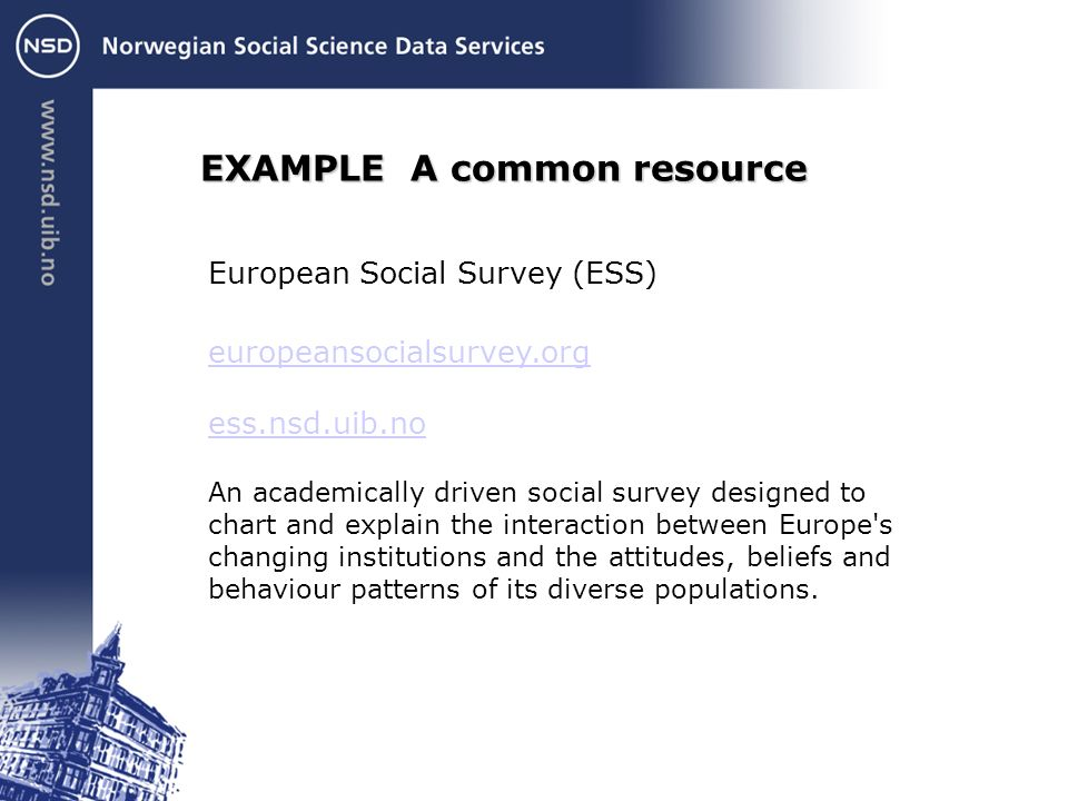 EXAMPLE A common resource European Social Survey (ESS) europeansocialsurvey.org ess.nsd.uib.no An academically driven social survey designed to chart and explain the interaction between Europe s changing institutions and the attitudes, beliefs and behaviour patterns of its diverse populations.