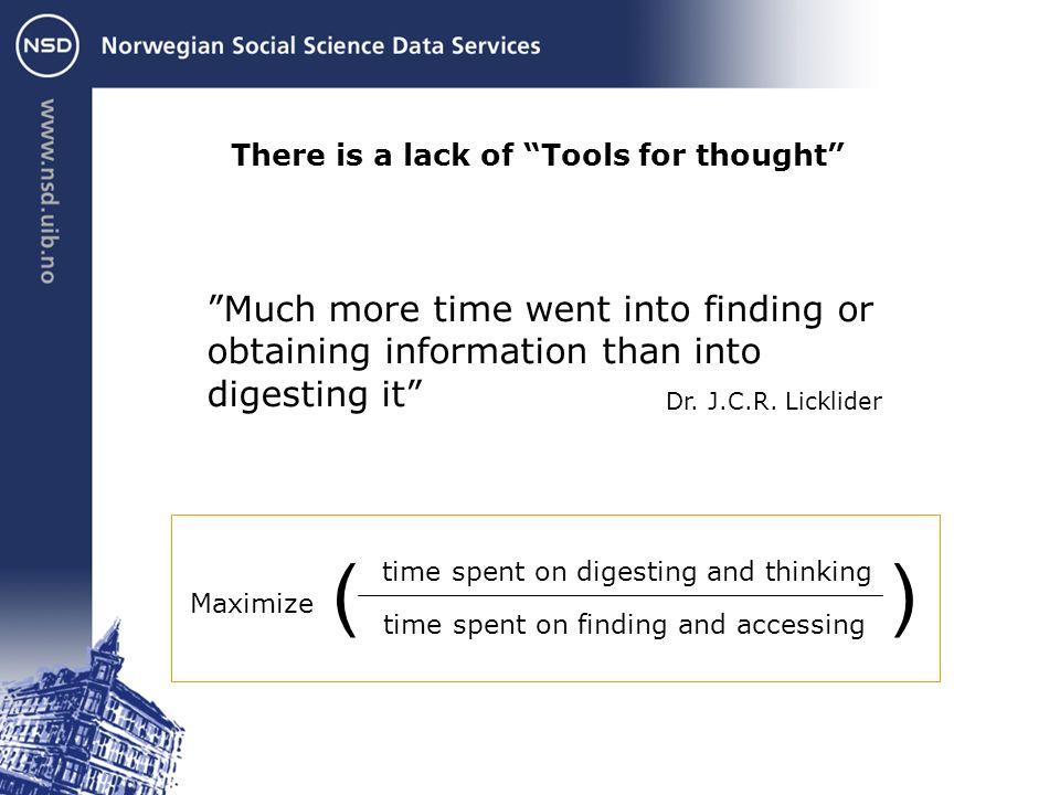 There is a lack of Tools for thought time spent on digesting and thinking time spent on finding and accessing )( Maximize Much more time went into finding or obtaining information than into digesting it Dr.