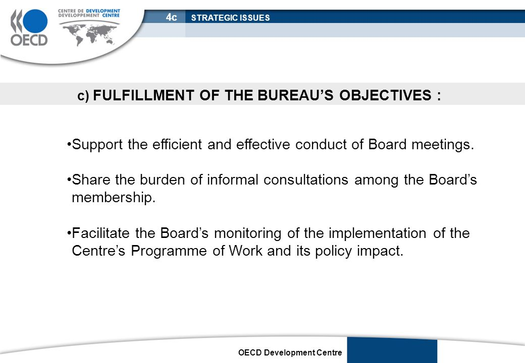 OECD Development Centre c) FULFILLMENT OF THE BUREAUS OBJECTIVES : 4c STRATEGIC ISSUES Support the efficient and effective conduct of Board meetings.