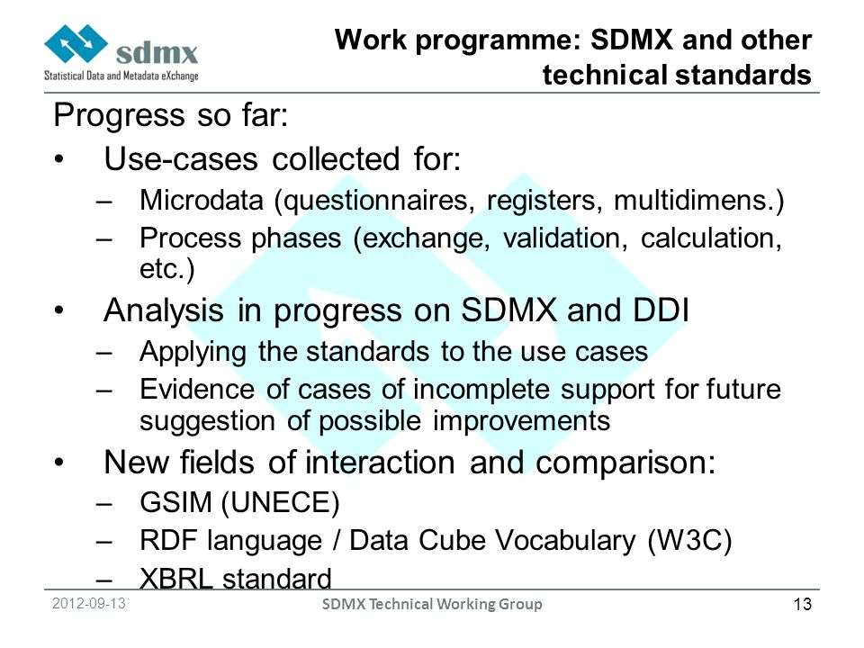 SDMX Technical Working Group Work programme: SDMX and other technical standards Progress so far: Use-cases collected for: –Microdata (questionnaires, registers, multidimens.) –Process phases (exchange, validation, calculation, etc.) Analysis in progress on SDMX and DDI –Applying the standards to the use cases –Evidence of cases of incomplete support for future suggestion of possible improvements New fields of interaction and comparison: –GSIM (UNECE) –RDF language / Data Cube Vocabulary (W3C) –XBRL standard