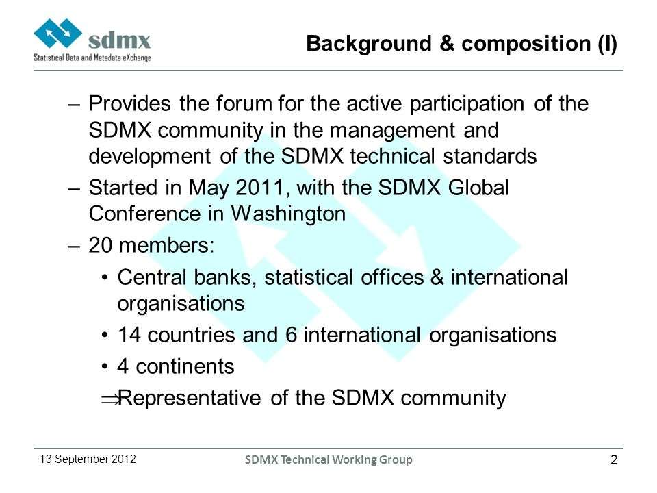 2 13 September 2012 SDMX Technical Working Group Background & composition (I) –Provides the forum for the active participation of the SDMX community in the management and development of the SDMX technical standards –Started in May 2011, with the SDMX Global Conference in Washington –20 members: Central banks, statistical offices & international organisations 14 countries and 6 international organisations 4 continents Representative of the SDMX community