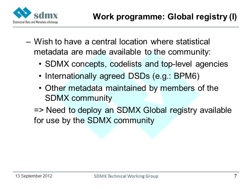 7 13 September 2012 SDMX Technical Working Group Work programme: Global registry (I) –Wish to have a central location where statistical metadata are made available to the community: SDMX concepts, codelists and top-level agencies Internationally agreed DSDs (e.g.: BPM6) Other metadata maintained by members of the SDMX community => Need to deploy an SDMX Global registry available for use by the SDMX community