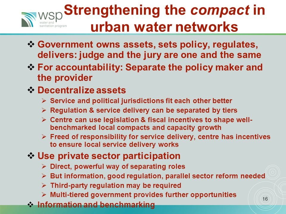 16 Strengthening the compact in urban water networks Government owns assets, sets policy, regulates, delivers: judge and the jury are one and the same