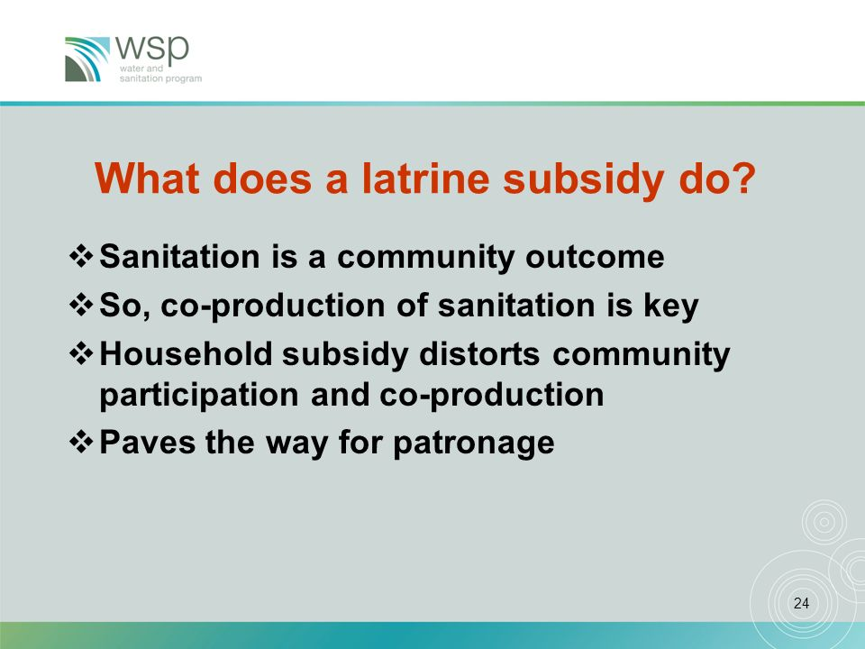 24 What does a latrine subsidy do? Sanitation is a community outcome So, co-production of sanitation is key Household subsidy distorts community parti