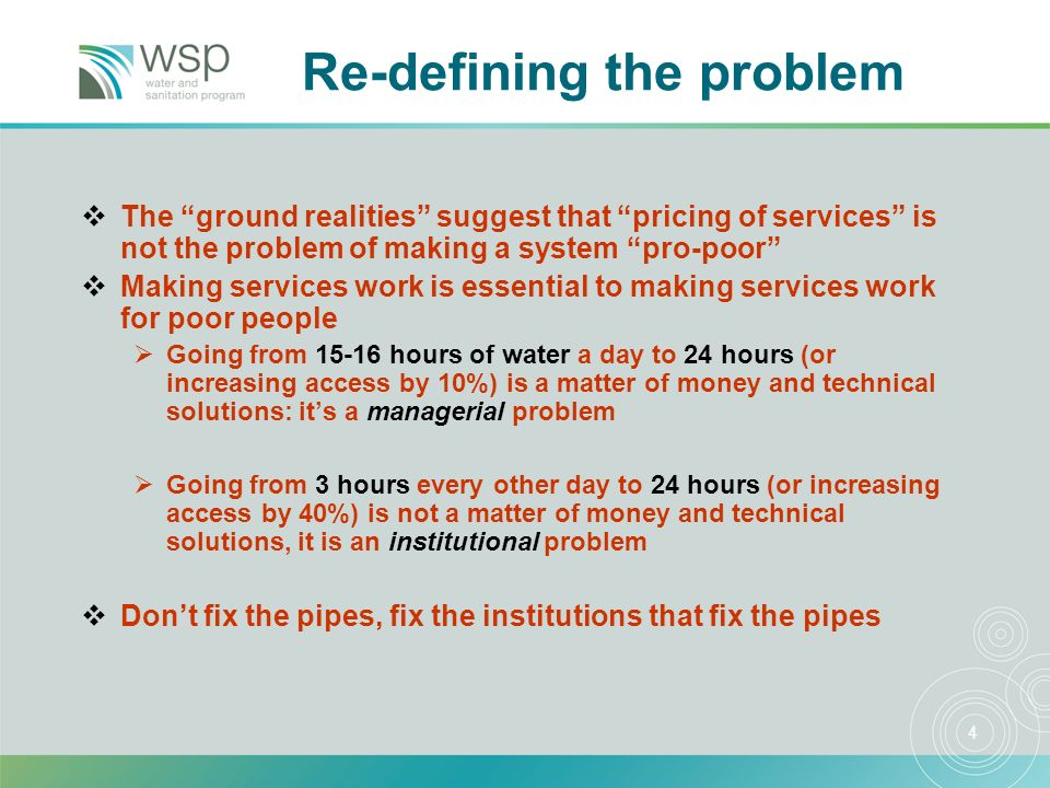 4 Re-defining the problem The ground realities suggest that pricing of services is not the problem of making a system pro-poor Making services work is