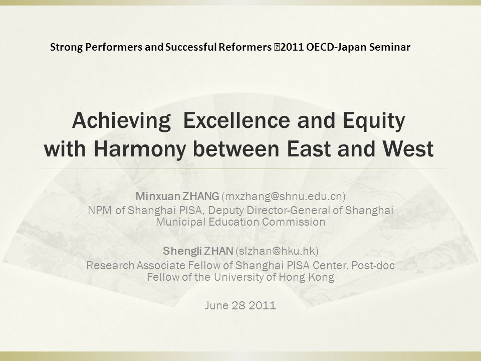 Achieving Excellence and Equity with Harmony between East and West Minxuan ZHANG (mxzhang@shnu.edu.cn) NPM of Shanghai PISA, Deputy Director-General o